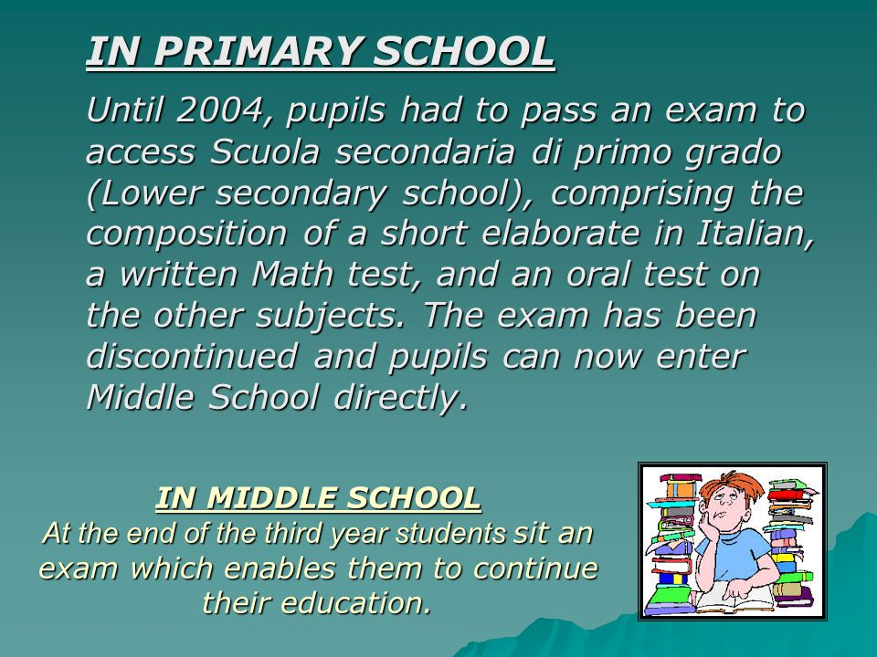 IN PRIMARY SCHOOL Until 2004, pupils had to pass an exam to access Scuola secondaria di primo grado (Lower secondary school), comprising the composition of a short elaborate in Italian, a written Math test, and an oral test on the other subjects.