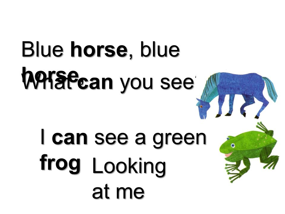 Blue horse, blue horse, What can you see I can see a green frog Looking at me