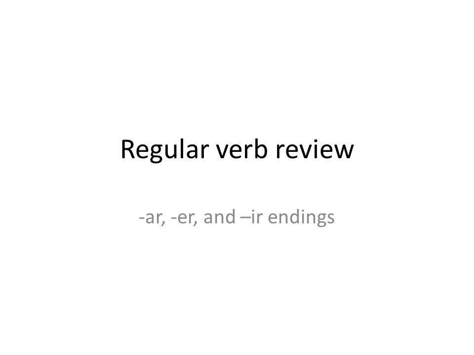 Regular verb review -ar, -er, and –ir endings. Remember the ...