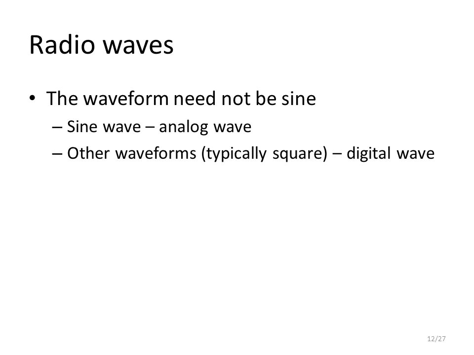 Radio waves The waveform need not be sine – Sine wave – analog wave – Other waveforms (typically square) – digital wave 12/27