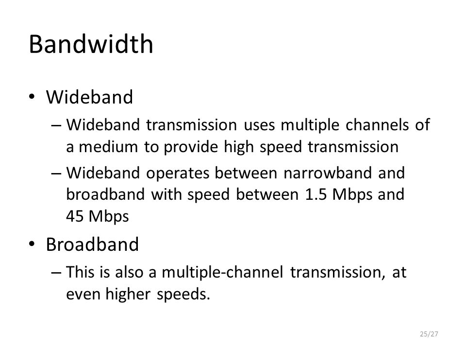Bandwidth 25/27 Wideband – Wideband transmission uses multiple channels of a medium to provide high speed transmission – Wideband operates between narrowband and broadband with speed between 1.5 Mbps and 45 Mbps Broadband – This is also a multiple-channel transmission, at even higher speeds.