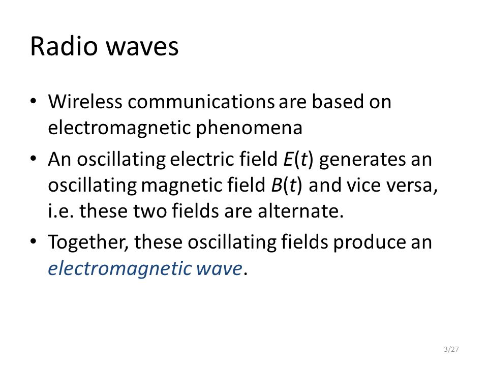 Radio waves Wireless communications are based on electromagnetic phenomena An oscillating electric field E(t) generates an oscillating magnetic field B(t) and vice versa, i.e.
