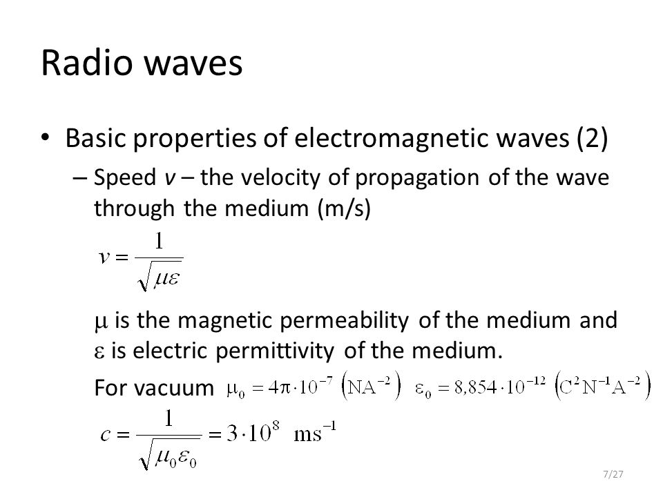 Radio waves Basic properties of electromagnetic waves (2) – Speed v – the velocity of propagation of the wave through the medium (m/s)  is the magnetic permeability of the medium and  is electric permittivity of the medium.