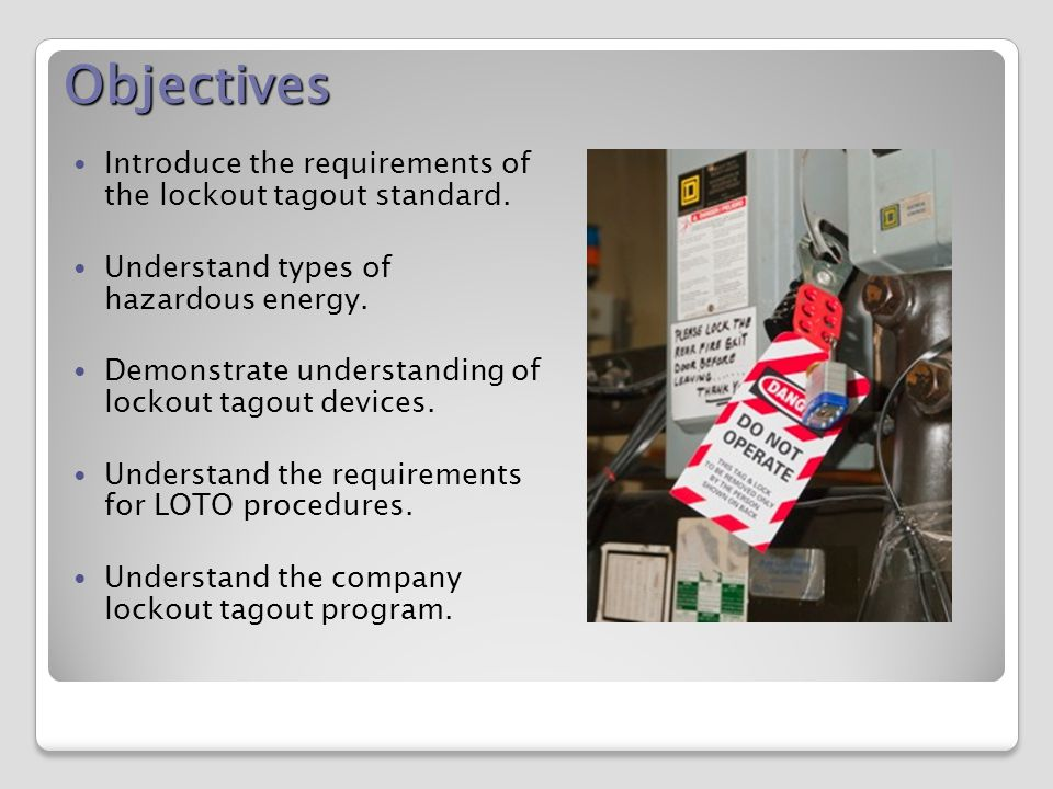 Objectives Introduce the requirements of the lockout tagout standard.