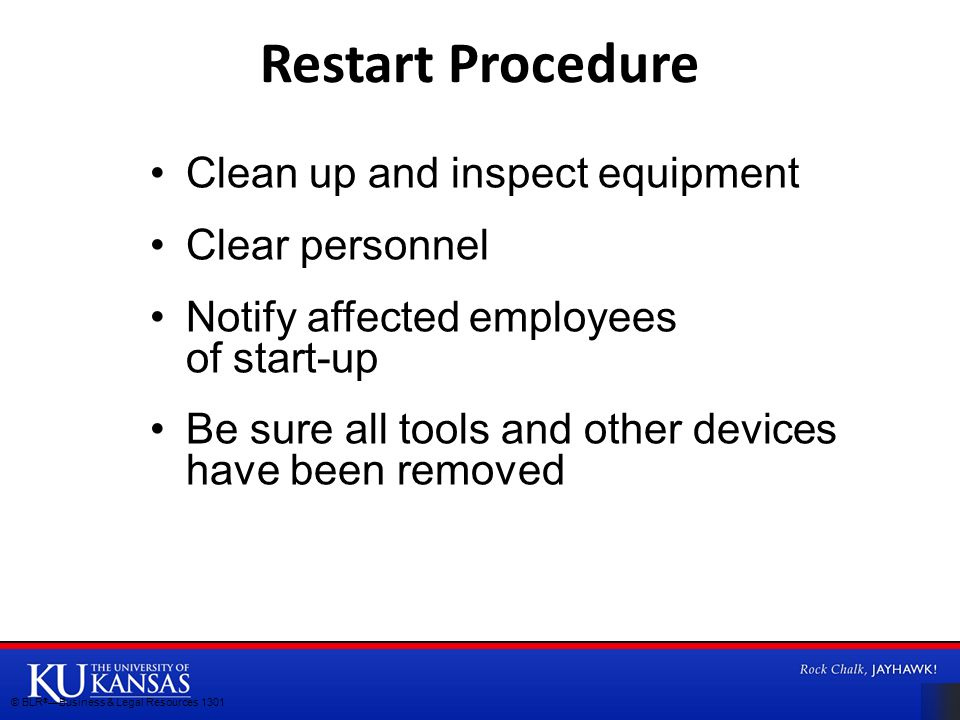 Clean up and inspect equipment Clear personnel Notify affected employees of start-up Be sure all tools and other devices have been removed Restart Procedure © BLR ® —Business & Legal Resources 1301