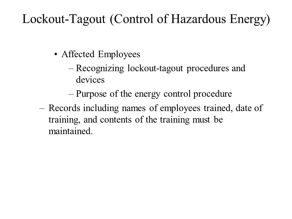 Lockout-Tagout (Control of Hazardous Energy) Affected Employees –Recognizing lockout-tagout procedures and devices –Purpose of the energy control procedure –Records including names of employees trained, date of training, and contents of the training must be maintained.