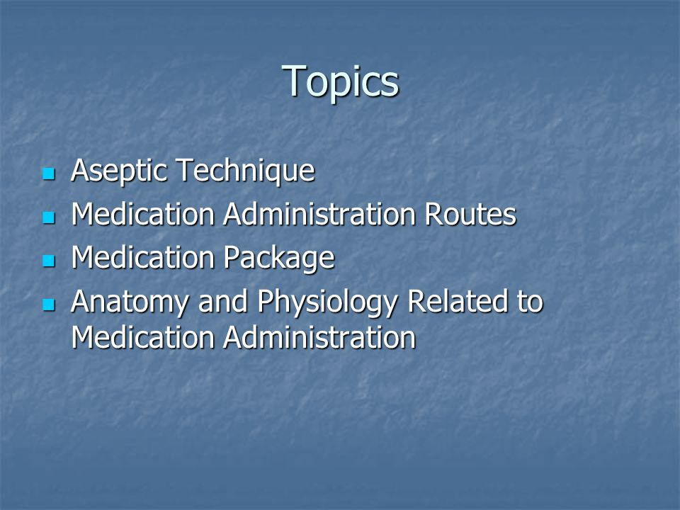 Topics Aseptic Technique Aseptic Technique Medication Administration Routes Medication Administration Routes Medication Package Medication Package Anatomy and Physiology Related to Medication Administration Anatomy and Physiology Related to Medication Administration