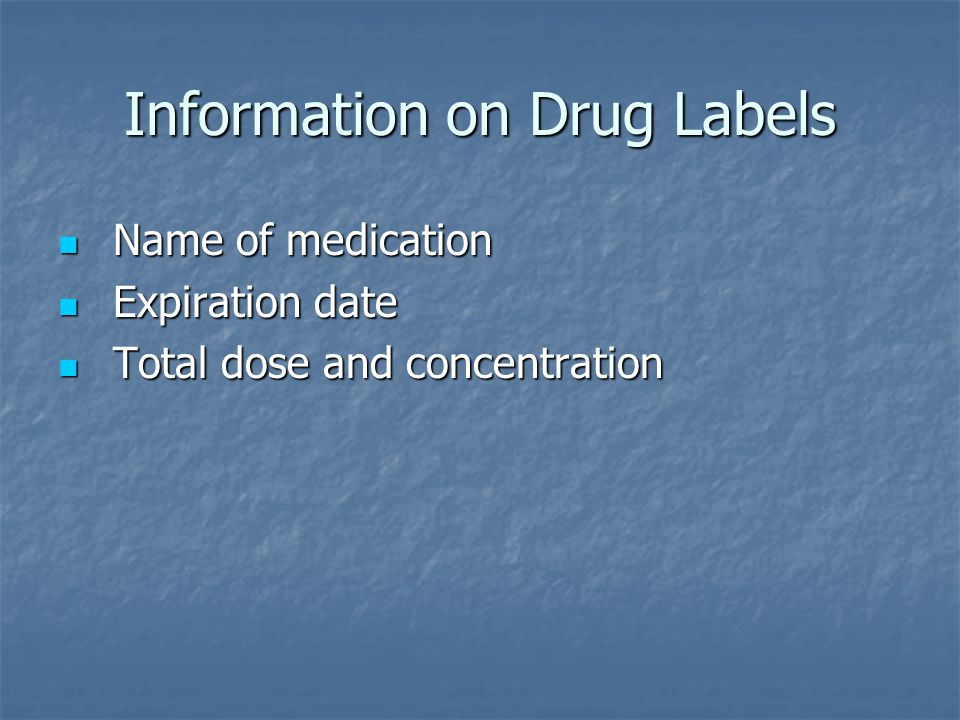 Information on Drug Labels Name of medication Name of medication Expiration date Expiration date Total dose and concentration Total dose and concentration