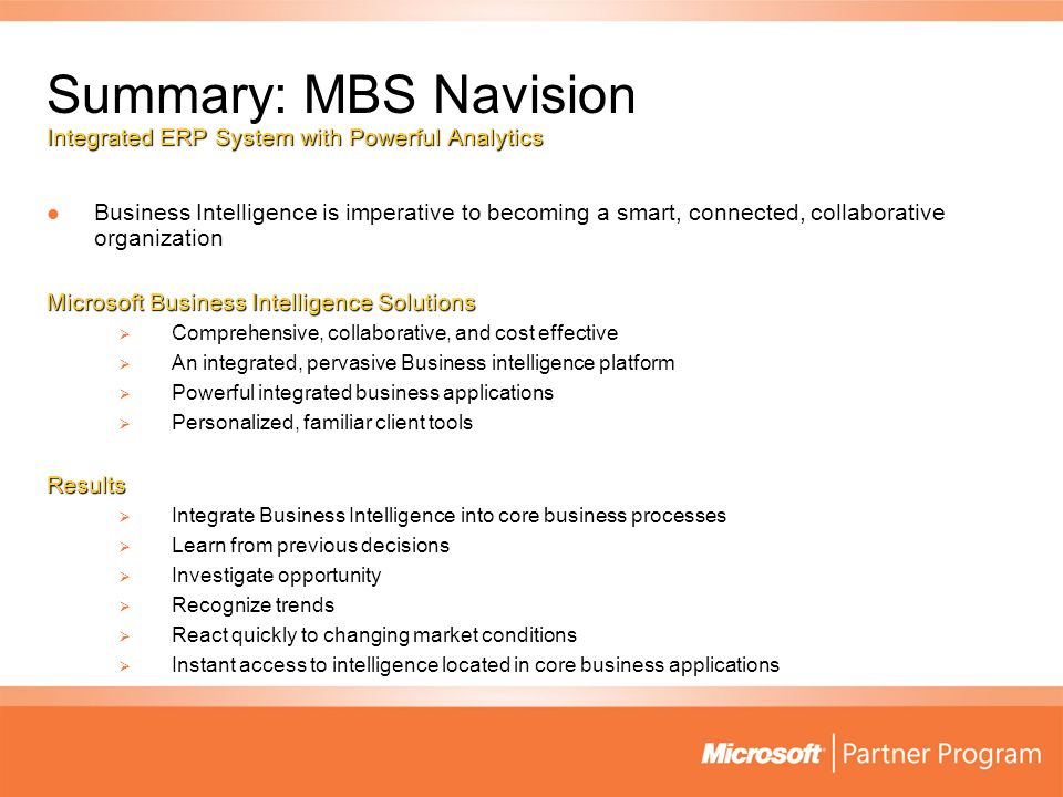 Summary: MBS Navision Integrated ERP System with Powerful Analytics Business Intelligence is imperative to becoming a smart, connected, collaborative organization Business Intelligence is imperative to becoming a smart, connected, collaborative organization Microsoft Business Intelligence Solutions  Comprehensive, collaborative, and cost effective  An integrated, pervasive Business intelligence platform  Powerful integrated business applications  Personalized, familiar client tools Results  Integrate Business Intelligence into core business processes  Learn from previous decisions  Investigate opportunity  Recognize trends  React quickly to changing market conditions  Instant access to intelligence located in core business applications