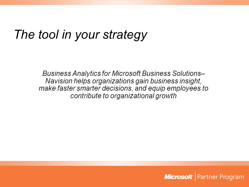 The tool in your strategy Business Analytics for Microsoft Business Solutions– Navision helps organizations gain business insight, make faster smarter decisions, and equip employees to contribute to organizational growth