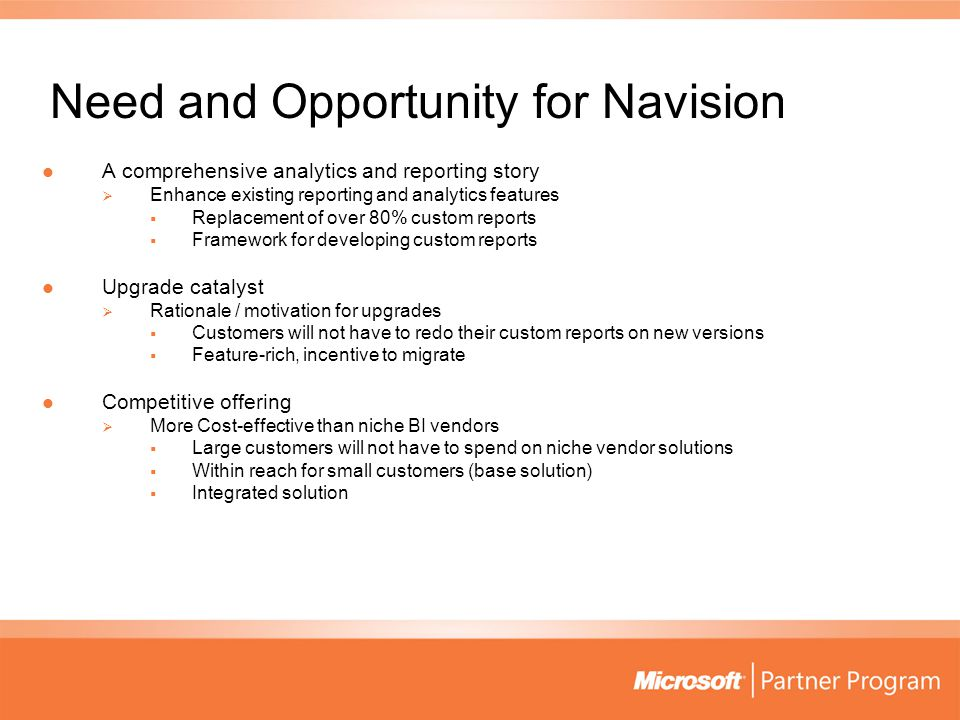 Need and Opportunity for Navision A comprehensive analytics and reporting story A comprehensive analytics and reporting story  Enhance existing reporting and analytics features  Replacement of over 80% custom reports  Framework for developing custom reports Upgrade catalyst Upgrade catalyst  Rationale / motivation for upgrades  Customers will not have to redo their custom reports on new versions  Feature-rich, incentive to migrate Competitive offering Competitive offering  More Cost-effective than niche BI vendors  Large customers will not have to spend on niche vendor solutions  Within reach for small customers (base solution)  Integrated solution