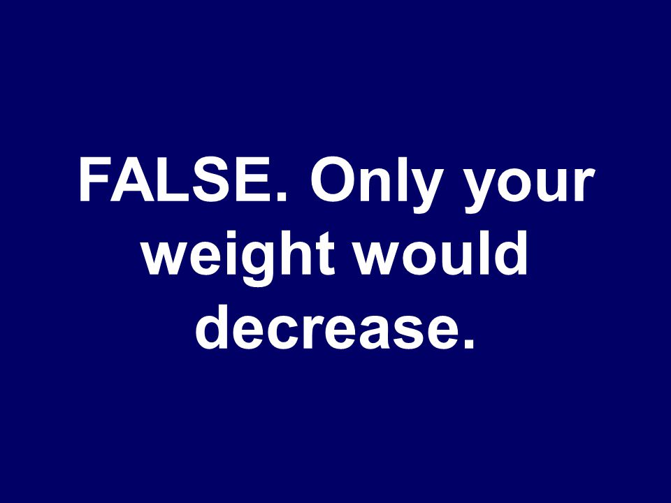 TRUE OR FALSE. Your mass and weight both decrease on the moon.