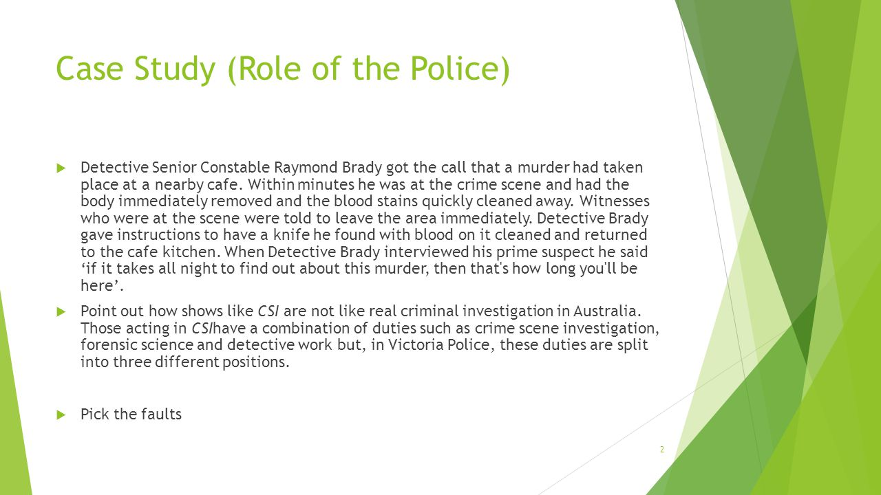 Case Study (Role of the Police)  Detective Senior Constable Raymond Brady got the call that a murder had taken place at a nearby cafe.