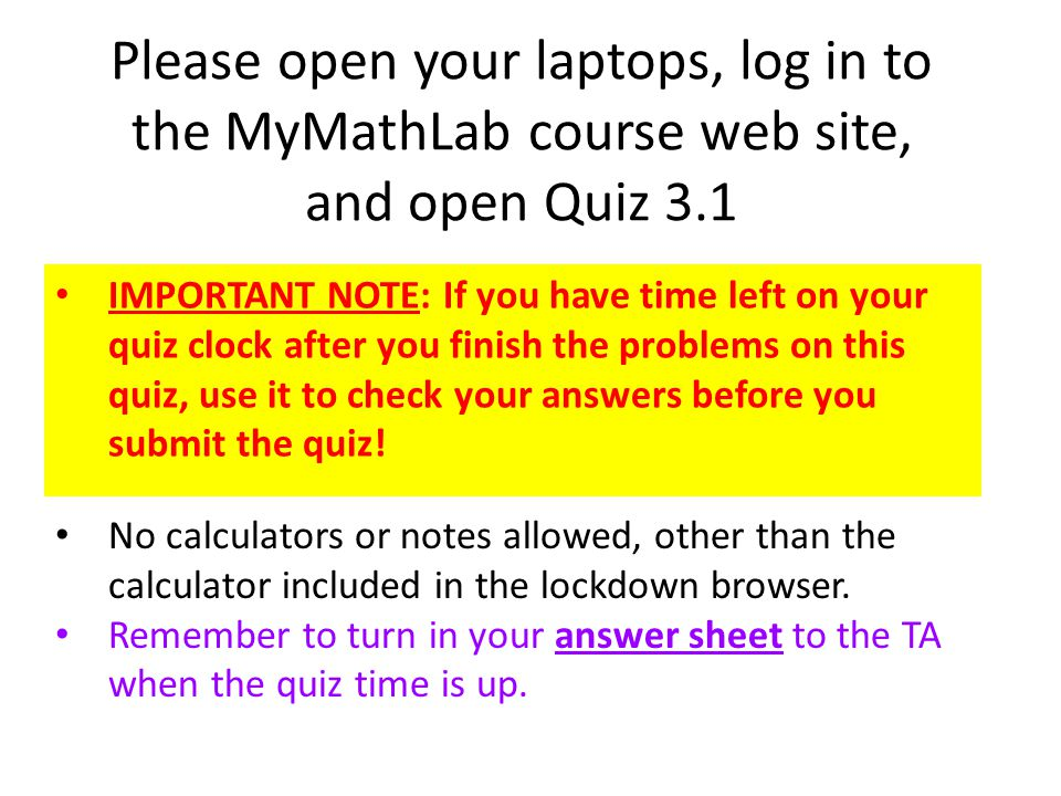 Please open your laptops, log in to the MyMathLab course web site, and open Quiz 3.1 IMPORTANT NOTE: If you have time left on your quiz clock after you finish the problems on this quiz, use it to check your answers before you submit the quiz.