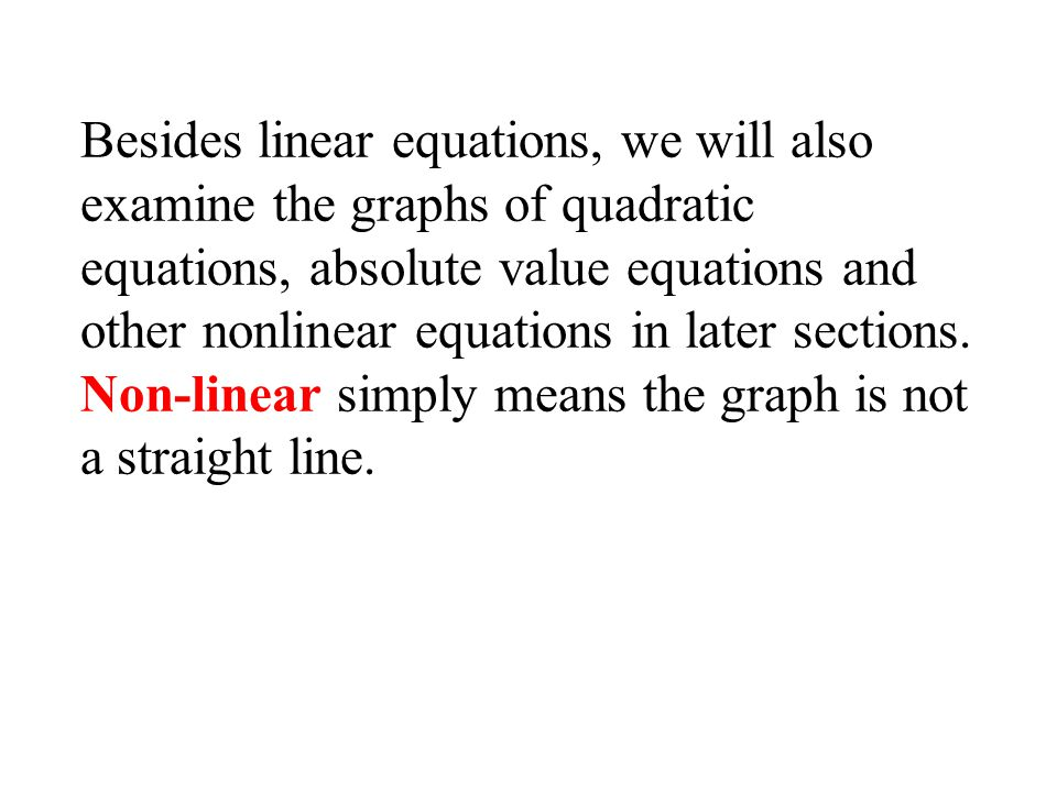Besides linear equations, we will also examine the graphs of quadratic equations, absolute value equations and other nonlinear equations in later sections.