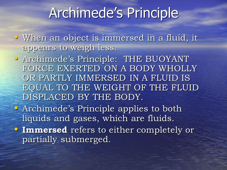 Archimede's Principle When an object is immersed in a fluid, it appears to weigh less.