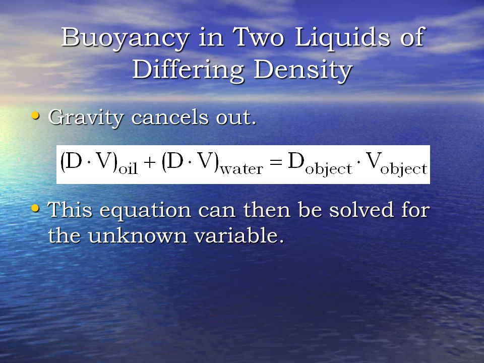 Buoyancy in Two Liquids of Differing Density Gravity cancels out.