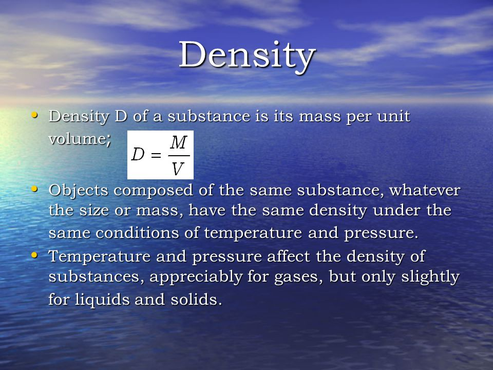Density Density D of a substance is its mass per unit volume ; Density D of a substance is its mass per unit volume ; Objects composed of the same substance, whatever the size or mass, have the same density under the same conditions of temperature and pressure.
