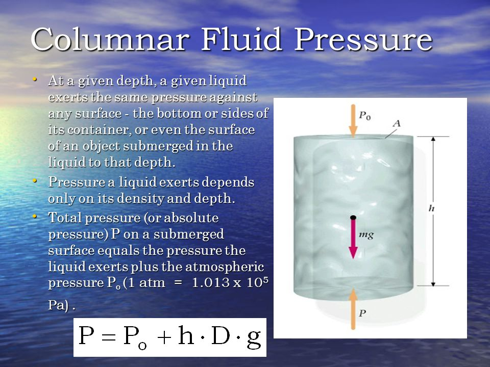 Columnar Fluid Pressure At a given depth, a given liquid exerts the same pressure against any surface - the bottom or sides of its container, or even the surface of an object submerged in the liquid to that depth.