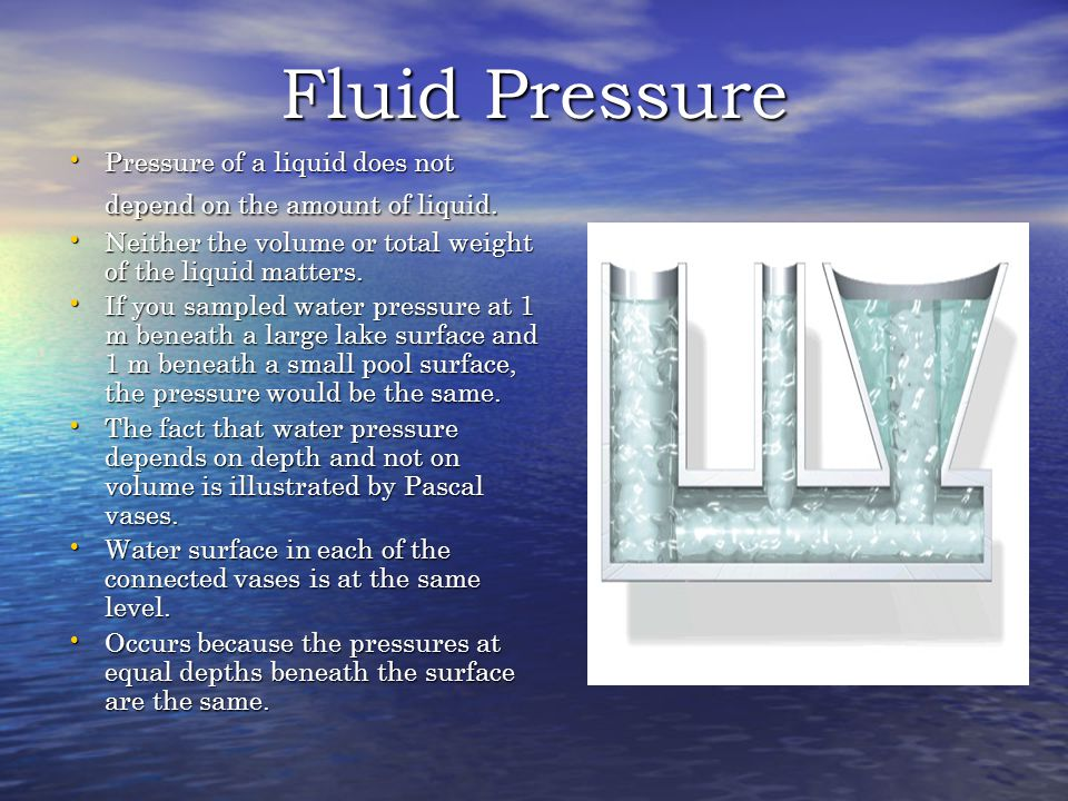 Fluid Pressure Pressure of a liquid does not depend on the amount of liquid.
