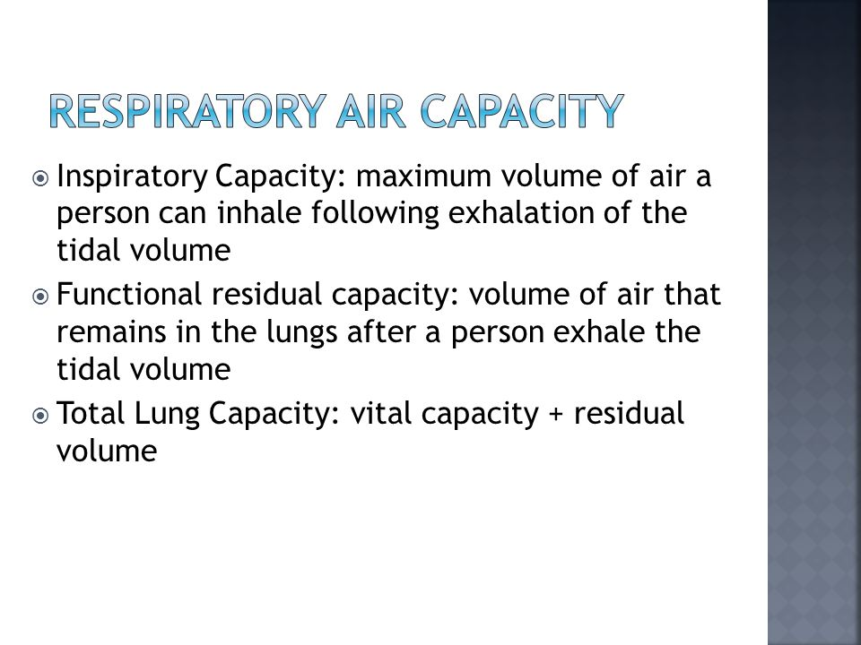 Inspiratory Capacity: maximum volume of air a person can inhale following exhalation of the tidal volume  Functional residual capacity: volume of air that remains in the lungs after a person exhale the tidal volume  Total Lung Capacity: vital capacity + residual volume