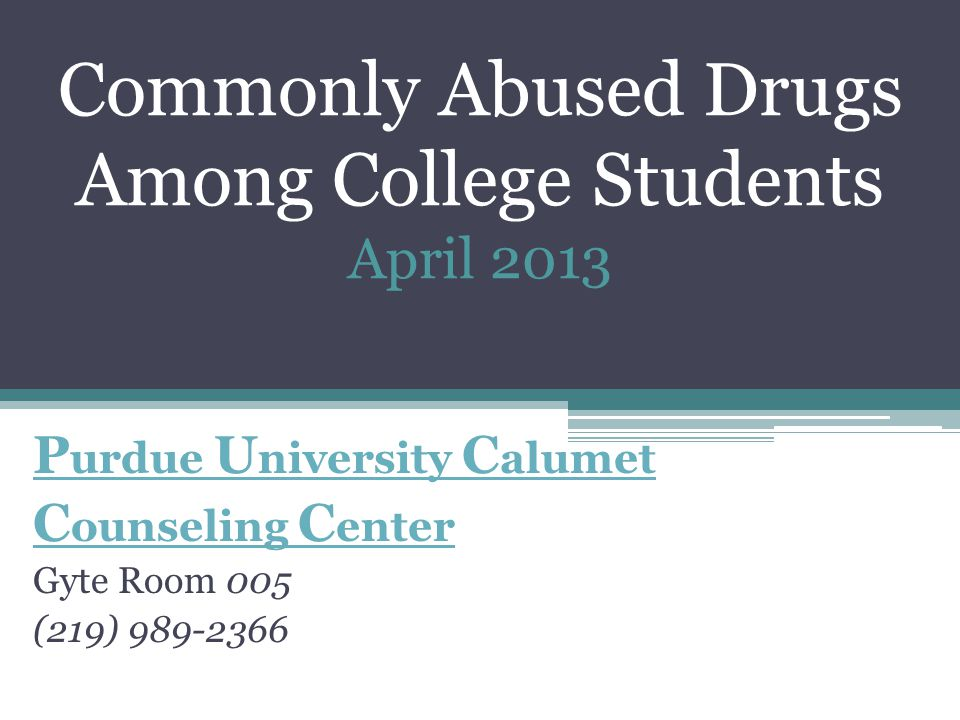 Commonly Abused Drugs Among College Students April 2013 P urdue U niversity C alumet C ounseling C enter Gyte Room 005 (219)