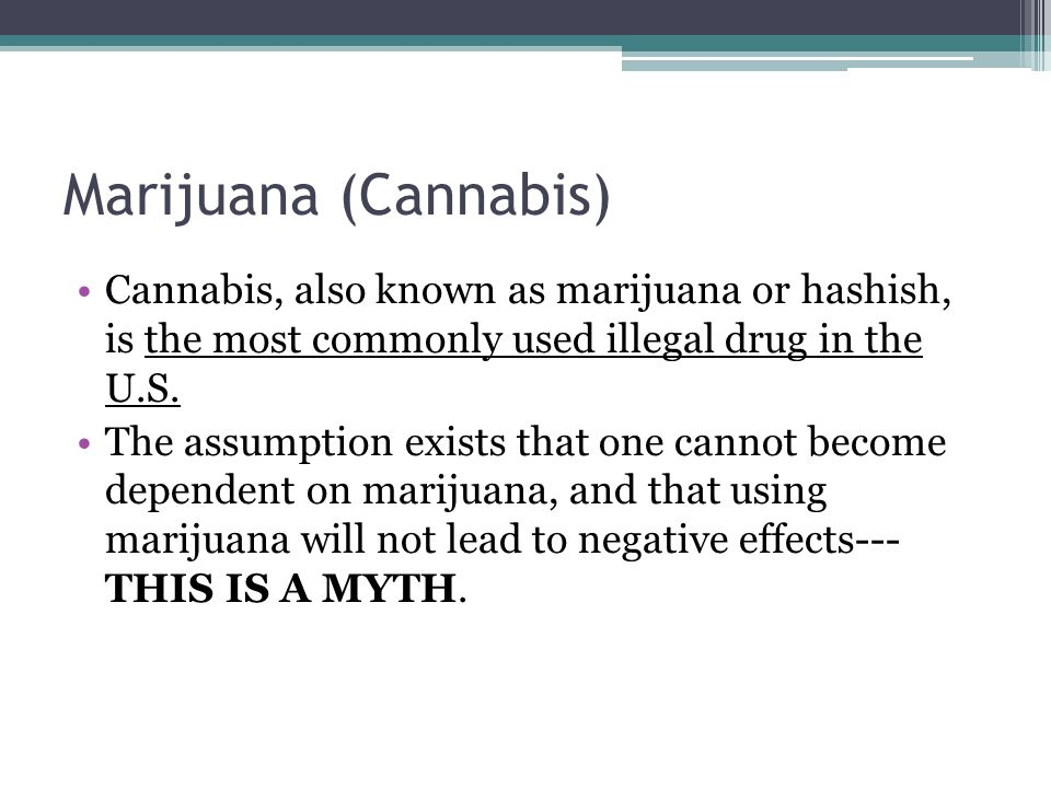 Marijuana (Cannabis) Cannabis, also known as marijuana or hashish, is the most commonly used illegal drug in the U.S.