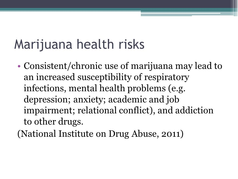 Marijuana health risks Consistent/chronic use of marijuana may lead to an increased susceptibility of respiratory infections, mental health problems (e.g.
