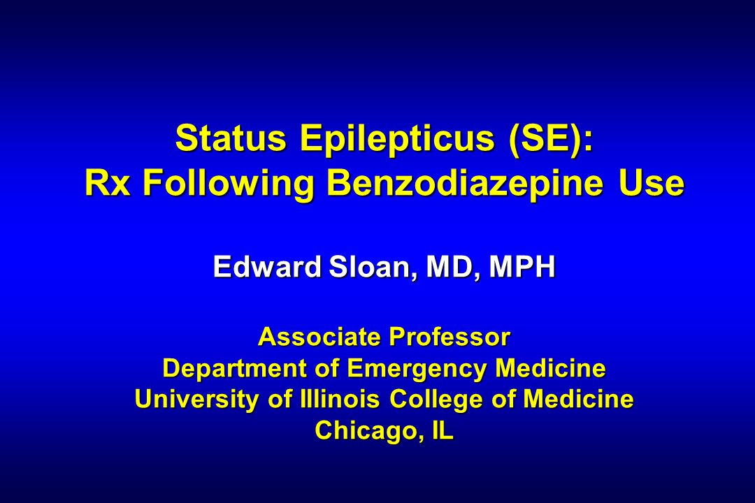Status Epilepticus (SE): Rx Following Benzodiazepine Use Edward Sloan, MD, MPH Associate Professor Department of Emergency Medicine University of Illinois College of Medicine Chicago, IL