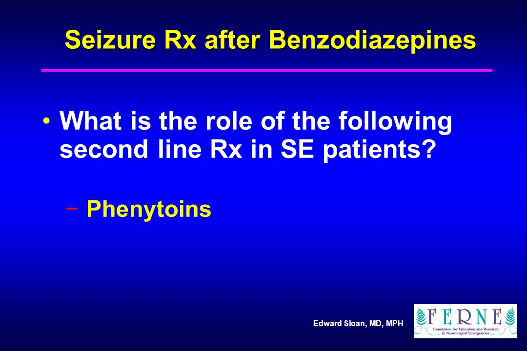 Edward Sloan, MD, MPH Seizure Rx after Benzodiazepines What is the role of the following second line Rx in SE patients.