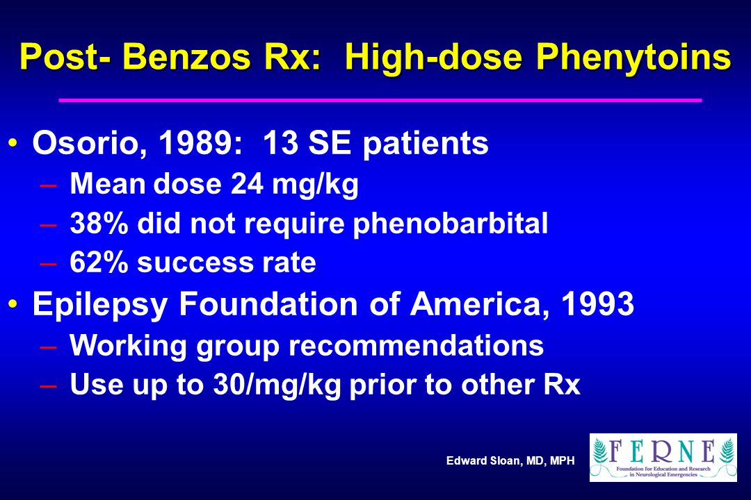 Edward Sloan, MD, MPH Post- Benzos Rx: High-dose Phenytoins Osorio, 1989: 13 SE patients – Mean dose 24 mg/kg – 38% did not require phenobarbital – 62% success rate Epilepsy Foundation of America, 1993 – Working group recommendations – Use up to 30/mg/kg prior to other Rx