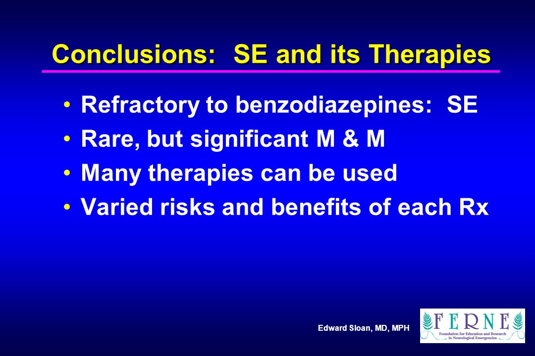 Edward Sloan, MD, MPH Conclusions: SE and its Therapies Refractory to benzodiazepines: SE Rare, but significant M & M Many therapies can be used Varied risks and benefits of each Rx