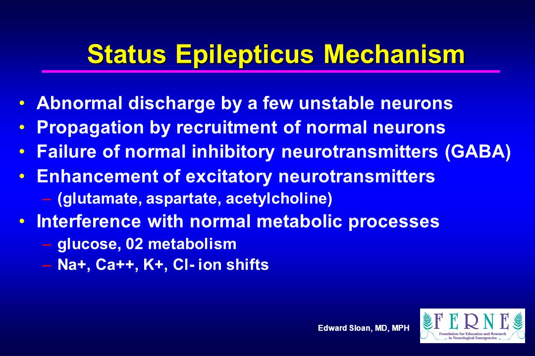 Edward Sloan, MD, MPH Status Epilepticus Mechanism Abnormal discharge by a few unstable neurons Propagation by recruitment of normal neurons Failure of normal inhibitory neurotransmitters (GABA) Enhancement of excitatory neurotransmitters –(glutamate, aspartate, acetylcholine) Interference with normal metabolic processes –glucose, 02 metabolism –Na+, Ca++, K+, Cl- ion shifts