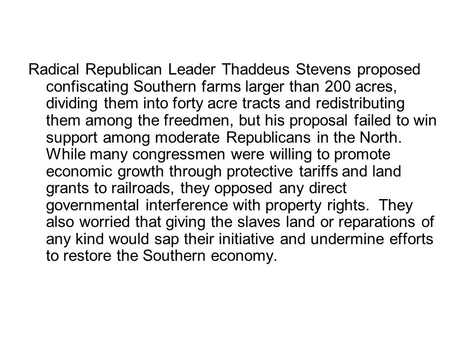 Radical Republican Leader Thaddeus Stevens proposed confiscating Southern farms larger than 200 acres, dividing them into forty acre tracts and redistributing them among the freedmen, but his proposal failed to win support among moderate Republicans in the North.