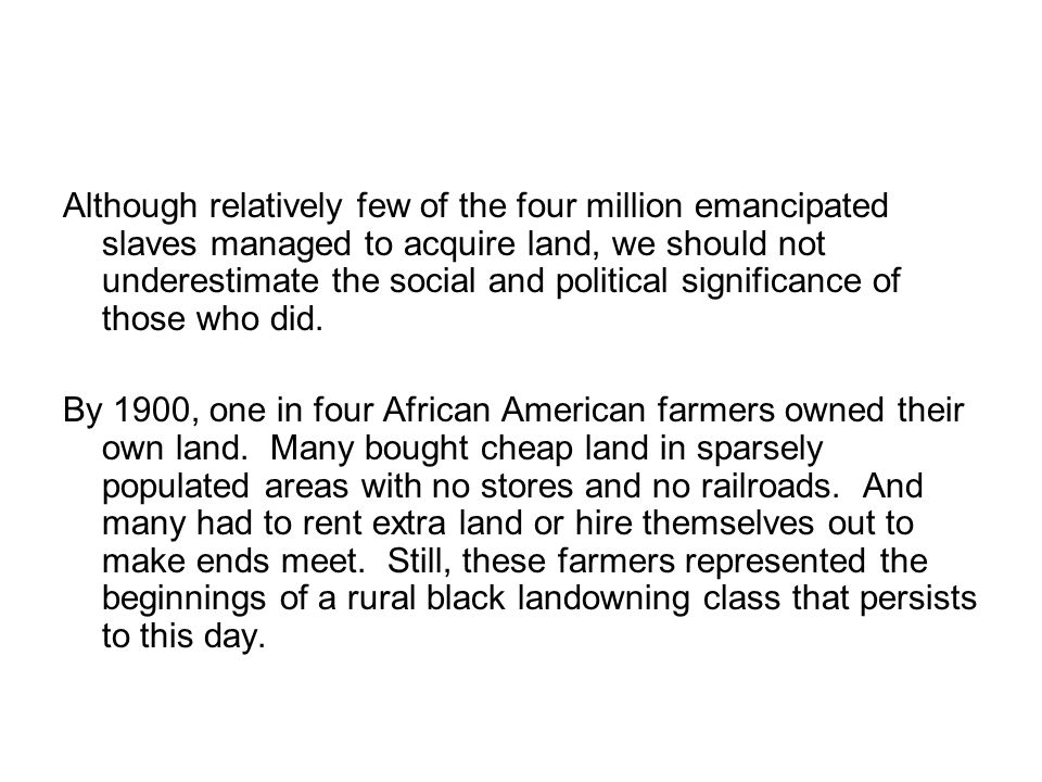 Although relatively few of the four million emancipated slaves managed to acquire land, we should not underestimate the social and political significance of those who did.