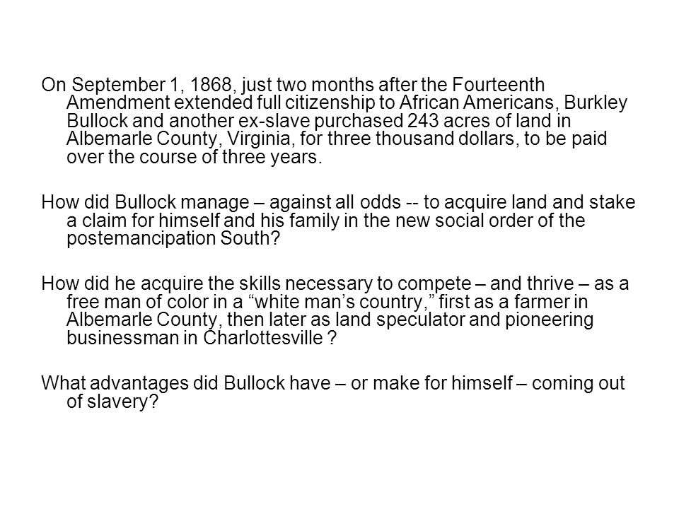 On September 1, 1868, just two months after the Fourteenth Amendment extended full citizenship to African Americans, Burkley Bullock and another ex-slave purchased 243 acres of land in Albemarle County, Virginia, for three thousand dollars, to be paid over the course of three years.