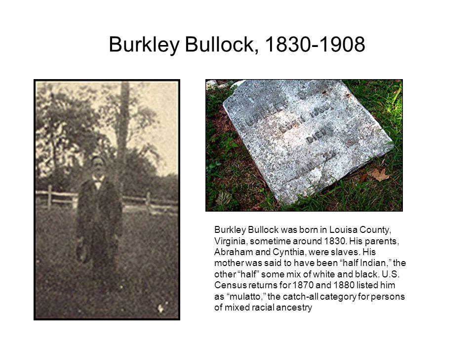 Burkley Bullock, 1830-1908 Burkley Bullock was born in Louisa County, Virginia, sometime around 1830.