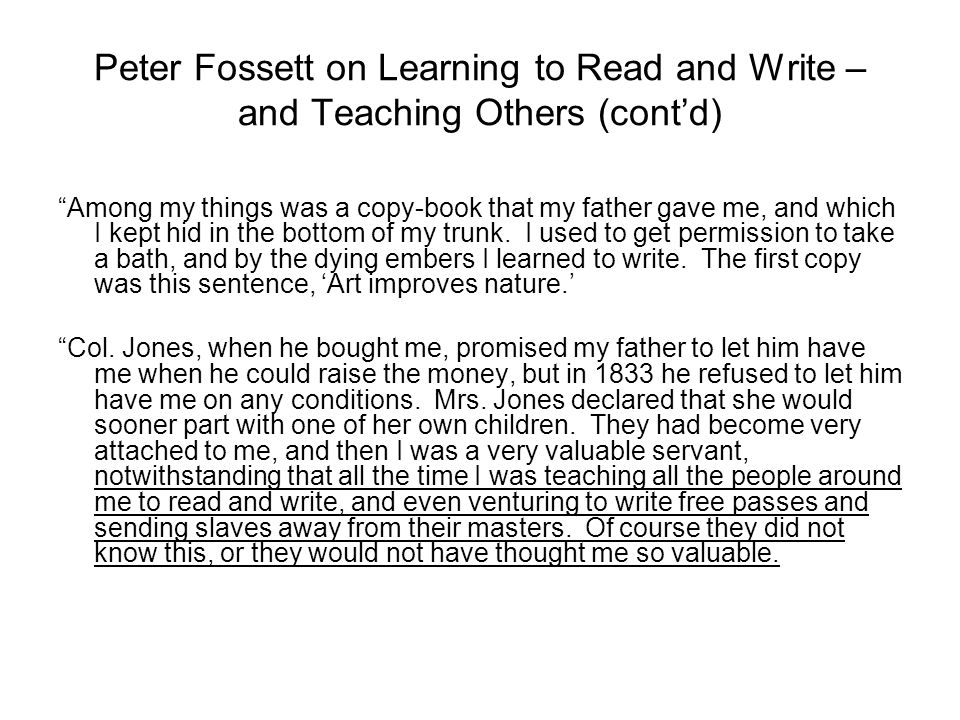 Peter Fossett on Learning to Read and Write – and Teaching Others (cont'd) Among my things was a copy-book that my father gave me, and which I kept hid in the bottom of my trunk.