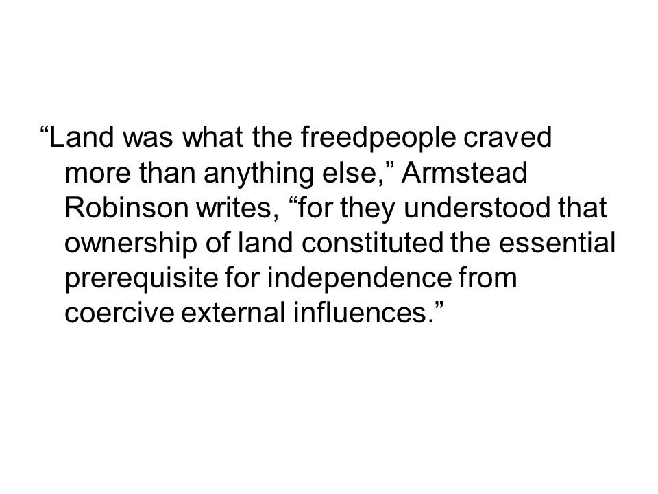 Land was what the freedpeople craved more than anything else, Armstead Robinson writes, for they understood that ownership of land constituted the essential prerequisite for independence from coercive external influences.