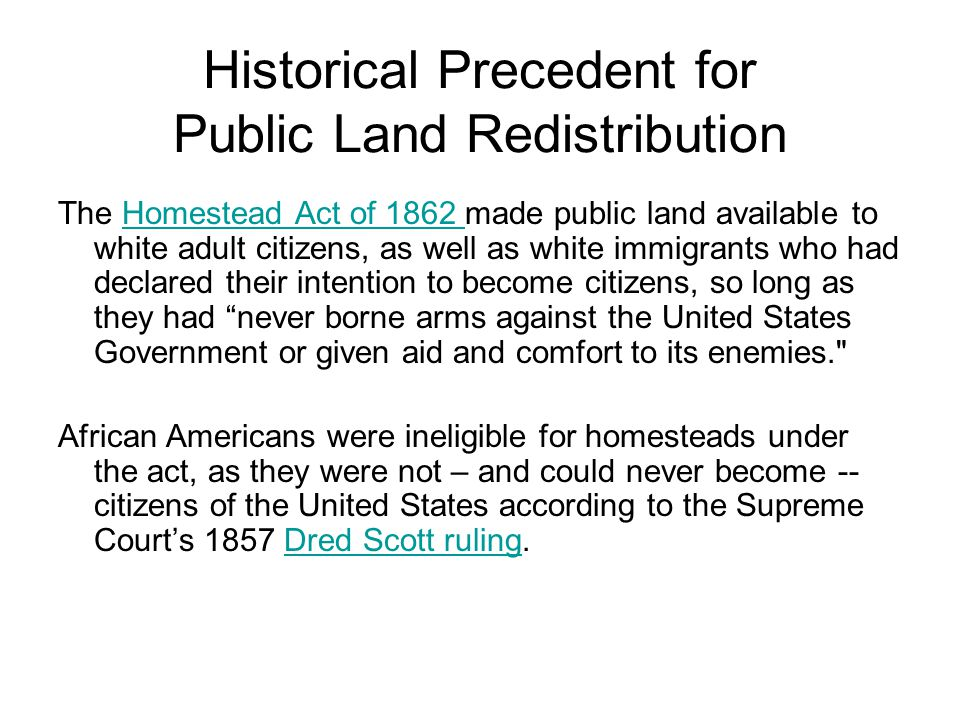 Historical Precedent for Public Land Redistribution The Homestead Act of 1862 made public land available to white adult citizens, as well as white immigrants who had declared their intention to become citizens, so long as they had never borne arms against the United States Government or given aid and comfort to its enemies. Homestead Act of 1862 African Americans were ineligible for homesteads under the act, as they were not – and could never become -- citizens of the United States according to the Supreme Court's 1857 Dred Scott ruling.Dred Scott ruling