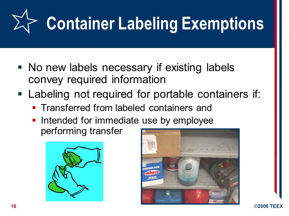 16©2006 TEEX Container Labeling Exemptions  No new labels necessary if existing labels convey required information  Labeling not required for portable containers if:  Transferred from labeled containers and  Intended for immediate use by employee performing transfer