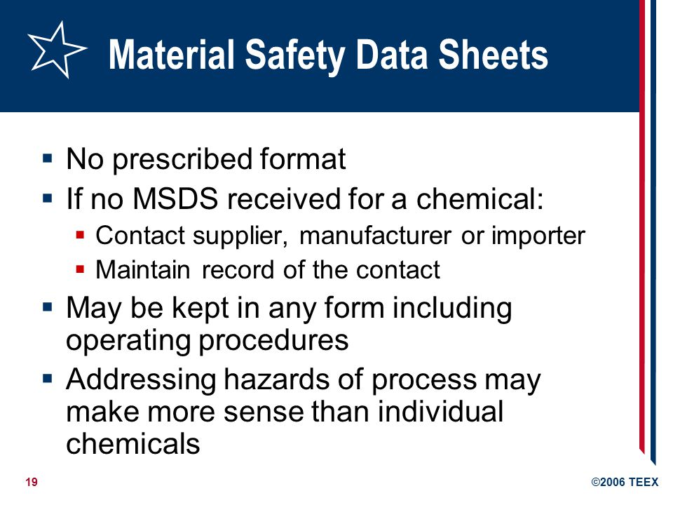 19©2006 TEEX Material Safety Data Sheets  No prescribed format  If no MSDS received for a chemical:  Contact supplier, manufacturer or importer  Maintain record of the contact  May be kept in any form including operating procedures  Addressing hazards of process may make more sense than individual chemicals