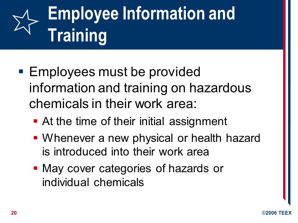 20©2006 TEEX Employee Information and Training  Employees must be provided information and training on hazardous chemicals in their work area:  At the time of their initial assignment  Whenever a new physical or health hazard is introduced into their work area  May cover categories of hazards or individual chemicals