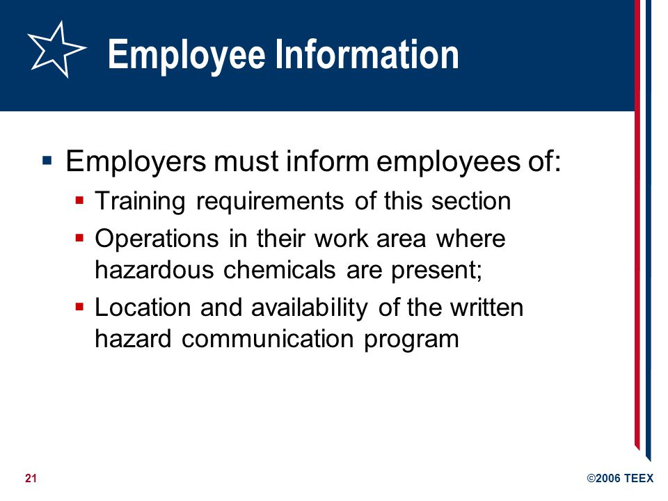21©2006 TEEX Employee Information  Employers must inform employees of:  Training requirements of this section  Operations in their work area where hazardous chemicals are present;  Location and availability of the written hazard communication program