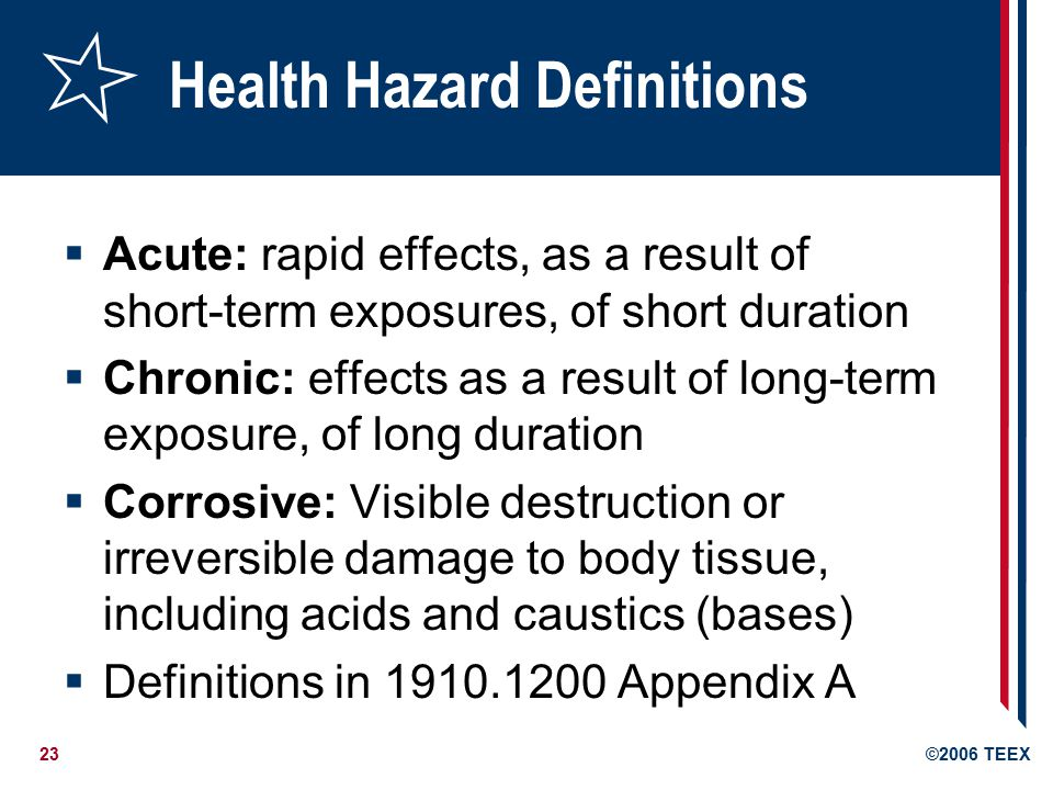 23©2006 TEEX Health Hazard Definitions  Acute: rapid effects, as a result of short-term exposures, of short duration  Chronic: effects as a result of long-term exposure, of long duration  Corrosive: Visible destruction or irreversible damage to body tissue, including acids and caustics (bases)  Definitions in Appendix A