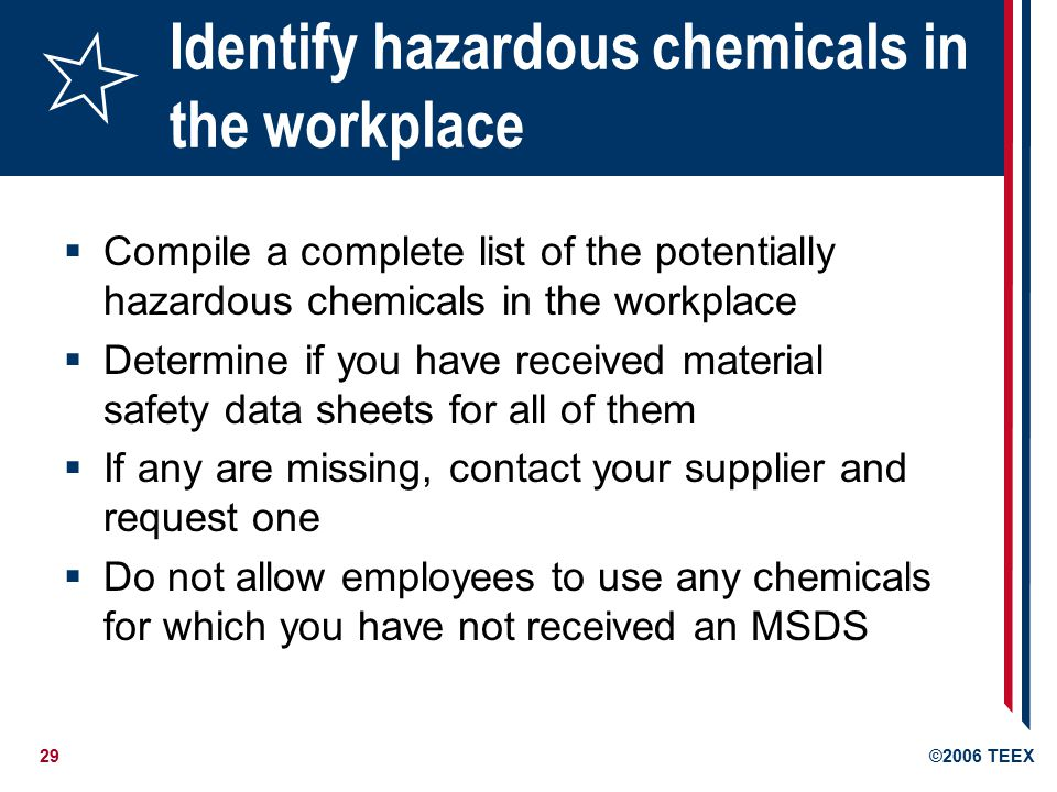 29©2006 TEEX Identify hazardous chemicals in the workplace  Compile a complete list of the potentially hazardous chemicals in the workplace  Determine if you have received material safety data sheets for all of them  If any are missing, contact your supplier and request one  Do not allow employees to use any chemicals for which you have not received an MSDS