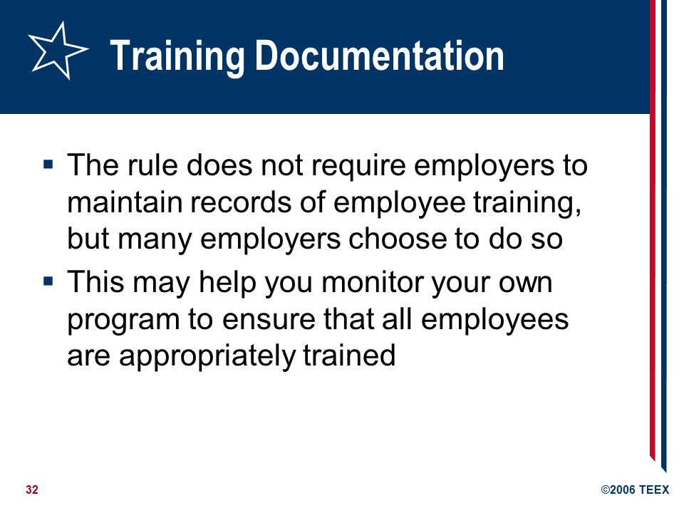 32©2006 TEEX Training Documentation  The rule does not require employers to maintain records of employee training, but many employers choose to do so  This may help you monitor your own program to ensure that all employees are appropriately trained