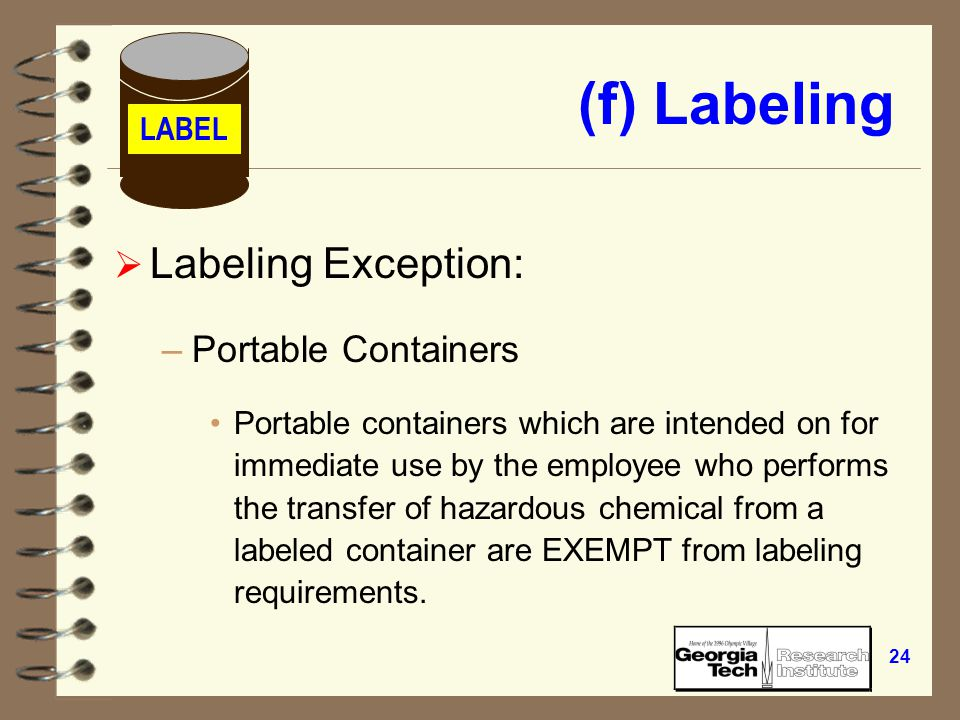 23 (f) Labeling  Must include –identity of the hazardous chemical –hazard warning physical and/or health –name and address of chemical manufacturer, importer, or responsible party if shipped LABEL