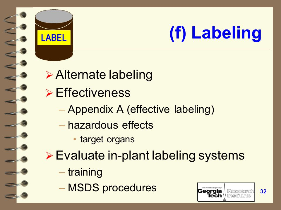 31 (f) Labeling  Legible  Prominently displayed  English –additional languages  Cross referenced with –MSDS –hazardous chemical inventory list LABEL