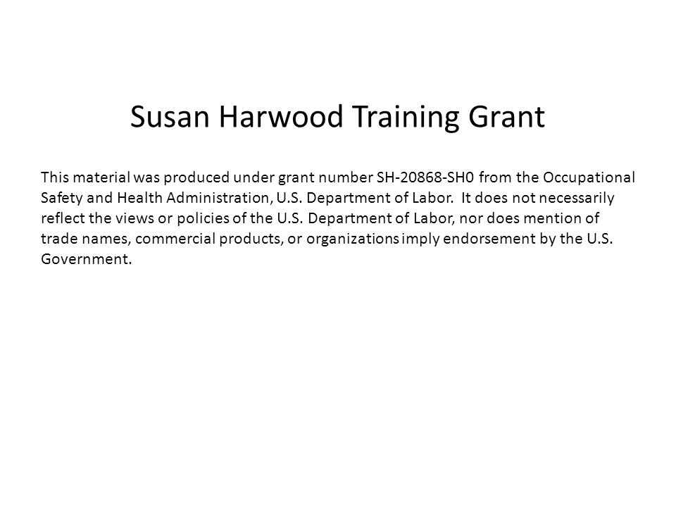 Susan Harwood Training Grant This material was produced under grant number SH SH0 from the Occupational Safety and Health Administration, U.S.